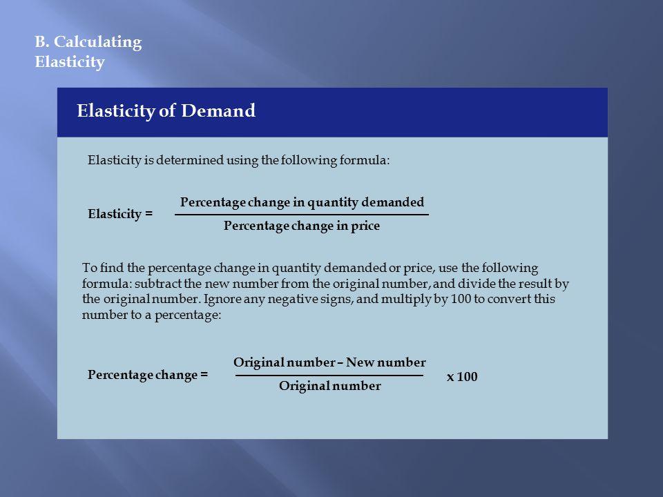 B. Calculating Elasticity Elasticity of Demand Elasticity is determined using the following formula: Elasticity = Percentage change in quantity demand