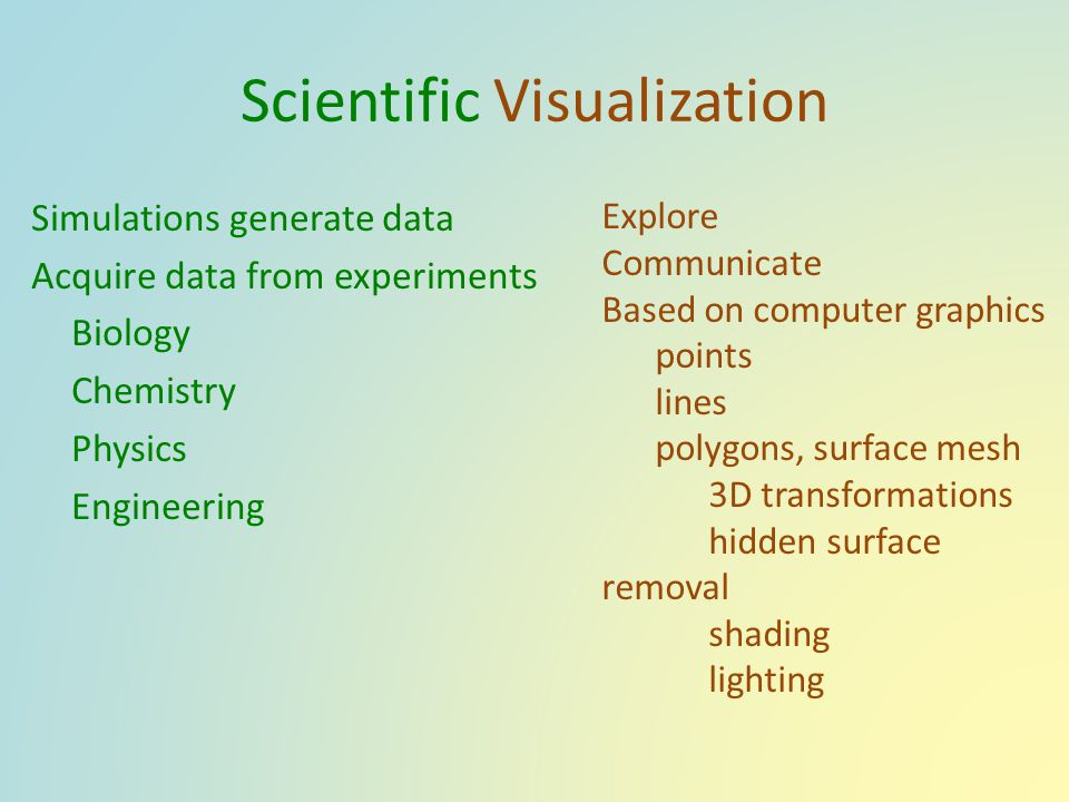 Scientific Visualization Simulations generate data Acquire data from experiments Biology Chemistry Physics Engineering Explore Communicate Based on co