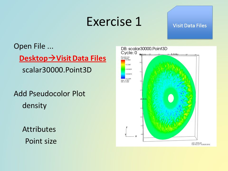 Exercise 1 Open File... Desktop  Visit Data Files scalar30000.Point3D Add Pseudocolor Plot density Attributes Point size Visit Data Files
