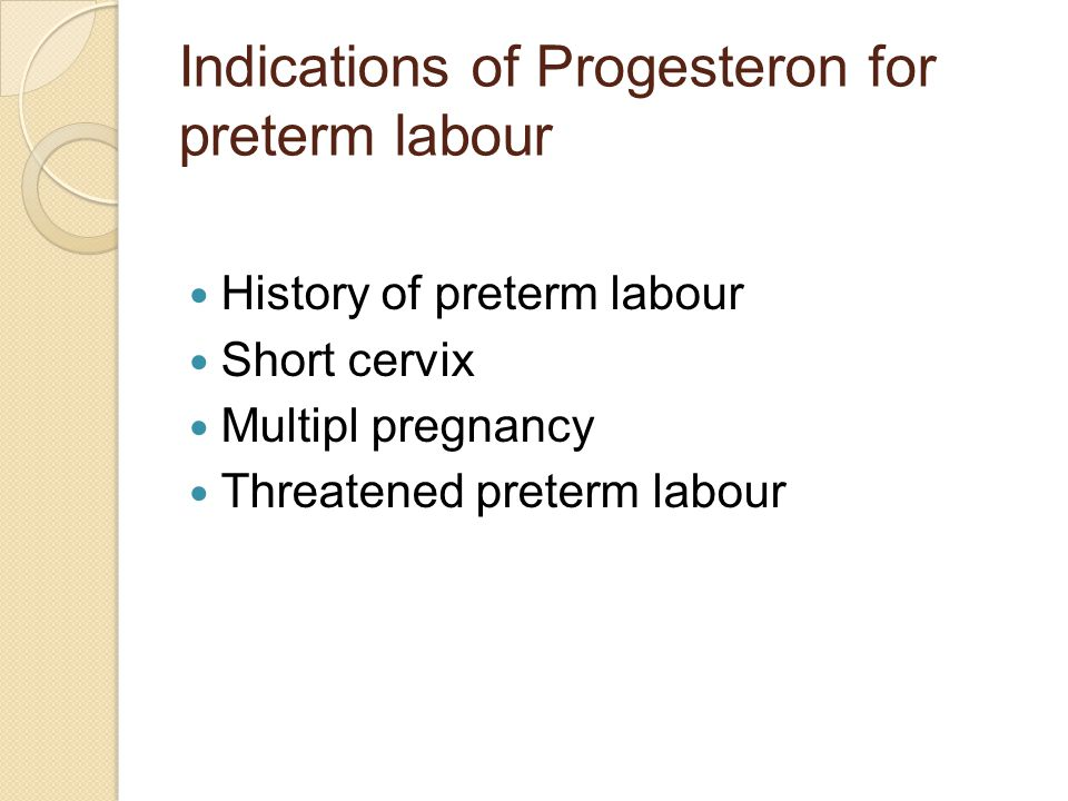 Indications of Progesteron for preterm labour History of preterm labour Short cervix Multipl pregnancy Threatened preterm labour