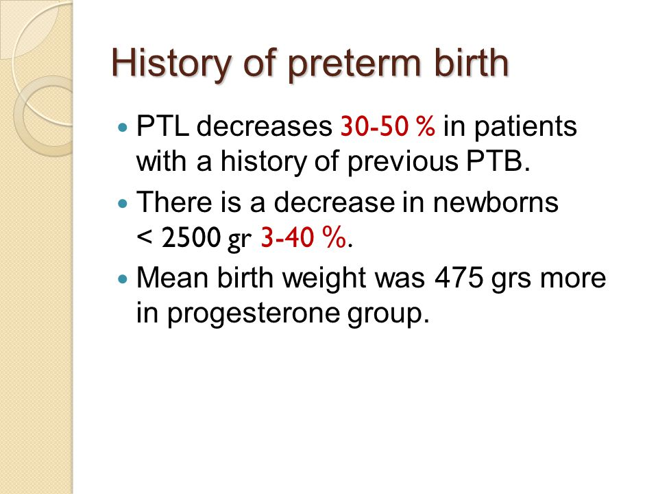 History of preterm birth PTL decreases 30-50 % in patients with a history of previous PTB. There is a decrease in newborns < 2500 gr 3-40 %. Mean birt