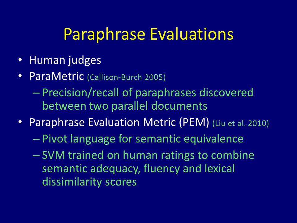 Paraphrase Evaluations Human judges ParaMetric (Callison-Burch 2005) – Precision/recall of paraphrases discovered between two parallel documents Paraphrase Evaluation Metric (PEM) (Liu et al.