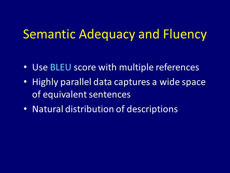 Semantic Adequacy and Fluency Use BLEU score with multiple references Highly parallel data captures a wide space of equivalent sentences Natural distr