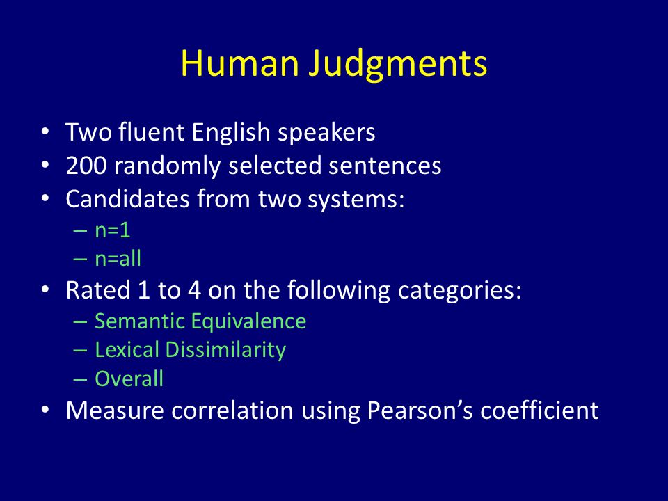 Human Judgments Two fluent English speakers 200 randomly selected sentences Candidates from two systems: – n=1 – n=all Rated 1 to 4 on the following c