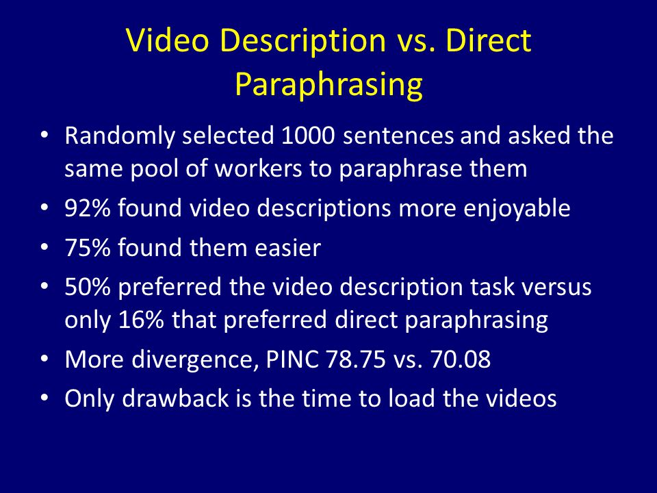 Video Description vs. Direct Paraphrasing Randomly selected 1000 sentences and asked the same pool of workers to paraphrase them 92% found video descr