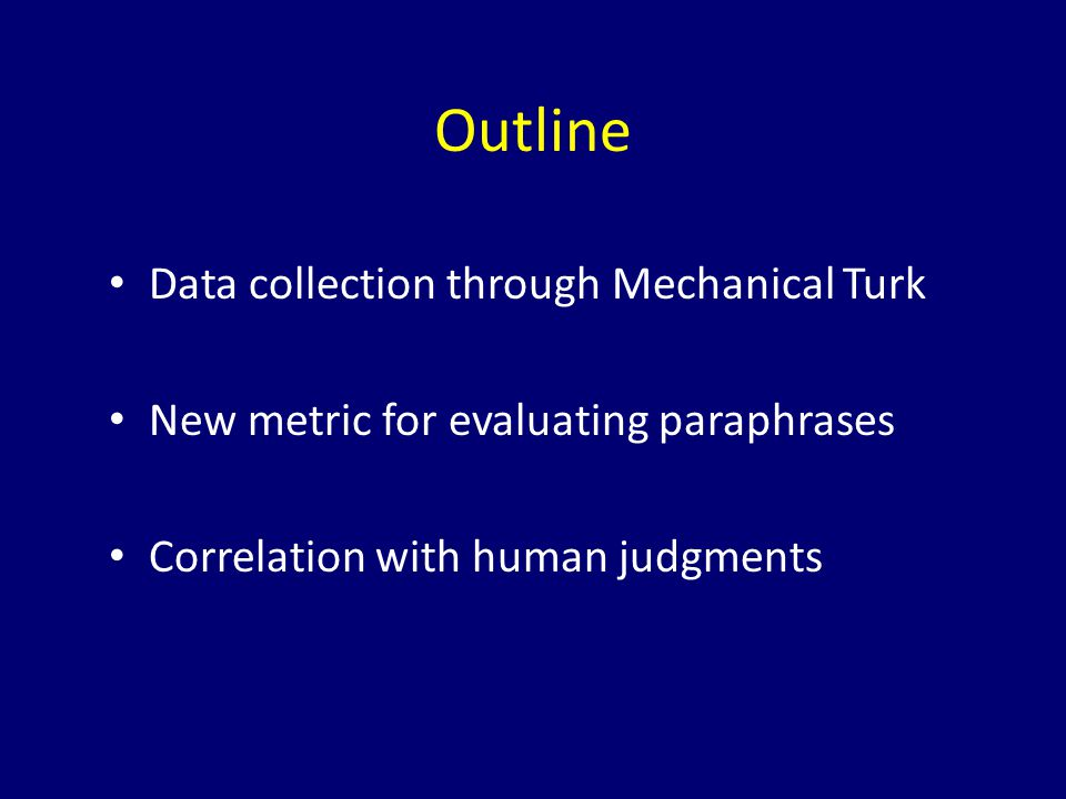 Outline Data collection through Mechanical Turk New metric for evaluating paraphrases Correlation with human judgments