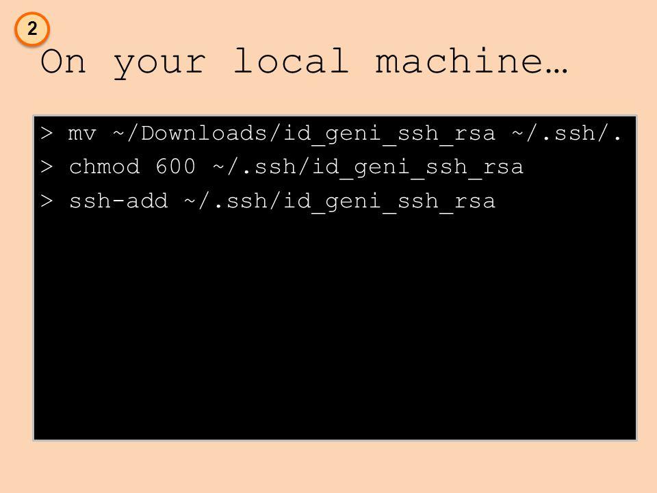On your local machine… > mv ~/Downloads/id_geni_ssh_rsa ~/.ssh/.