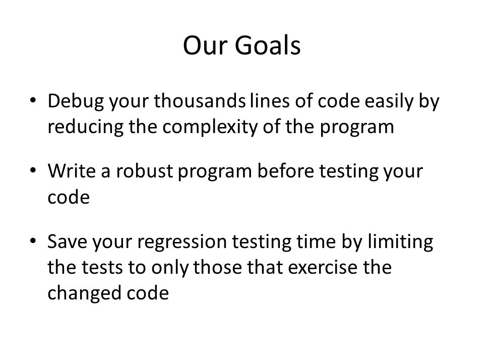 Our Goals Debug your thousands lines of code easily by reducing the complexity of the program Write a robust program before testing your code Save your regression testing time by limiting the tests to only those that exercise the changed code