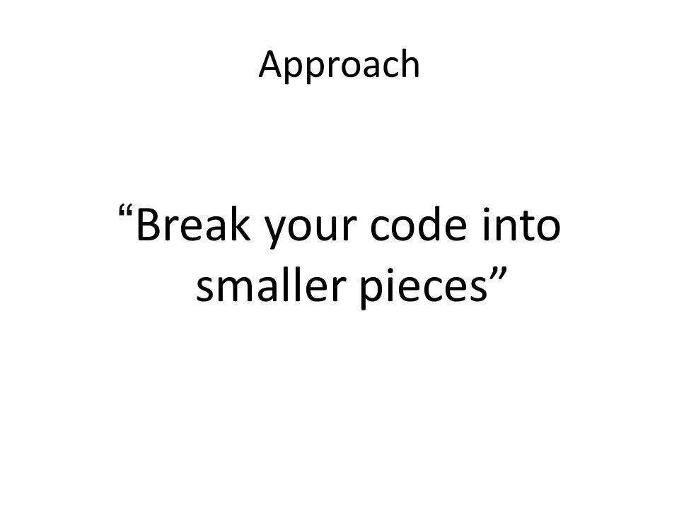 Approach Break your code into smaller pieces