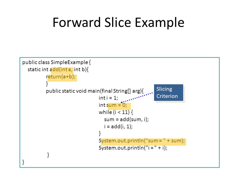 Forward Slice Example public class SimpleExample { static int add(int a, int b){ return(a+b); } public static void main(final String[] arg){ int i = 1; int sum = 0; while (i < 11) { sum = add(sum, i); i = add(i, 1); } System.out.println( sum = + sum); System.out.println( i = + i); } Slicing Criterion Slicing Criterion