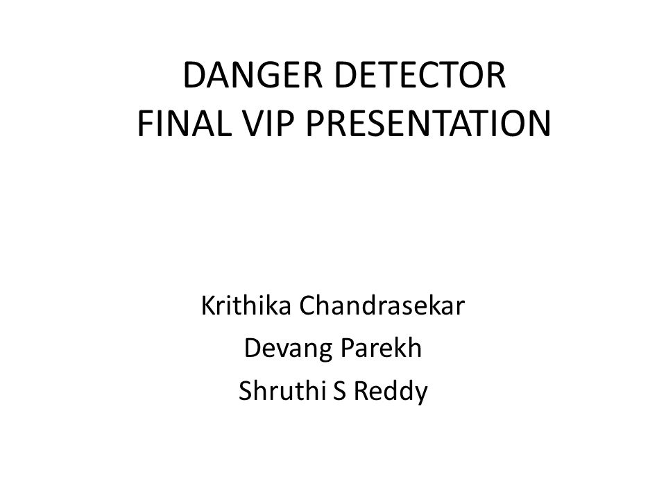 DANGER DETECTOR FINAL VIP PRESENTATION Krithika Chandrasekar Devang Parekh Shruthi S Reddy