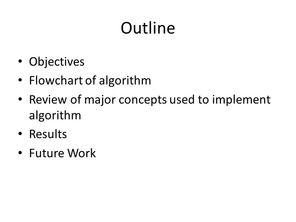 Outline Objectives Flowchart of algorithm Review of major concepts used to implement algorithm Results Future Work