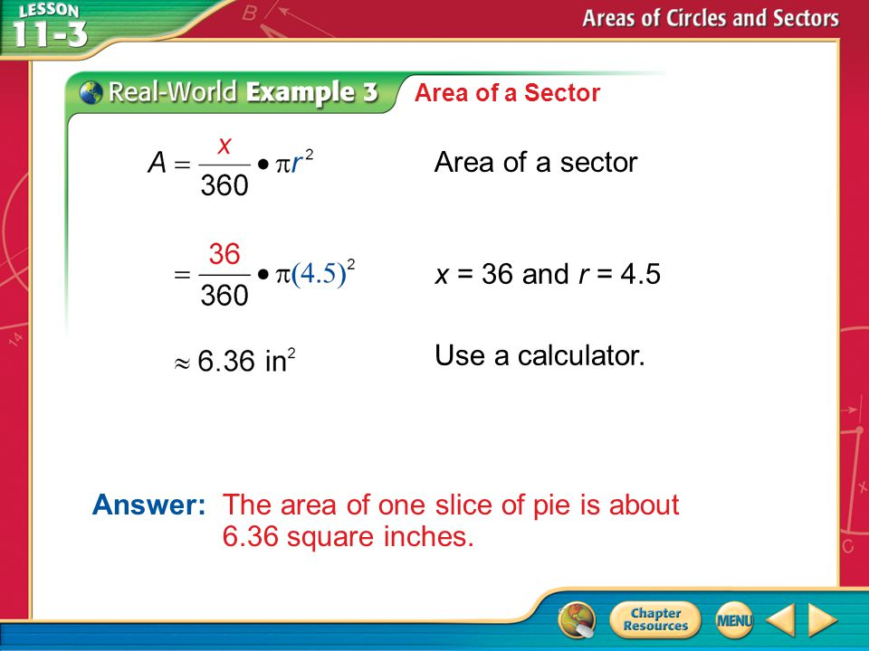 Example 3 Area of a Sector Area of a sector x = 36 and r = 4.5 Use a calculator. Answer:The area of one slice of pie is about 6.36 square inches.