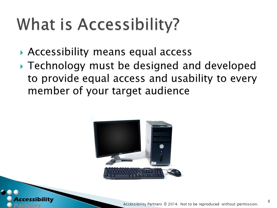  Accessibility means equal access  Technology must be designed and developed to provide equal access and usability to every member of your target au