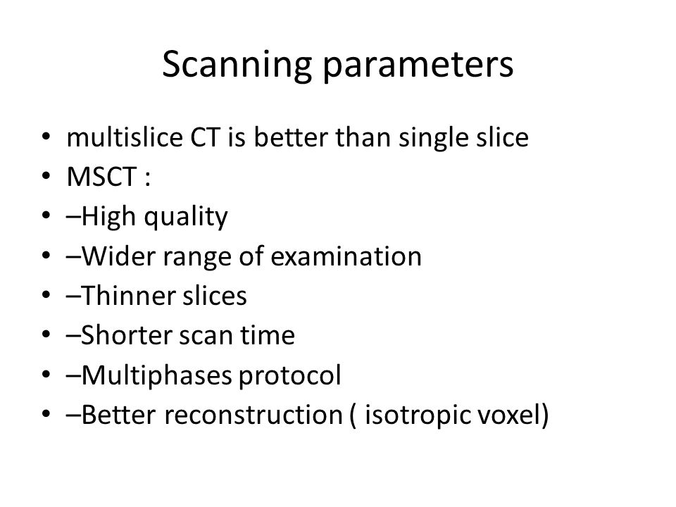 Scanning parameters multislice CT is better than single slice MSCT : –High quality –Wider range of examination –Thinner slices –Shorter scan time –Multiphases protocol –Better reconstruction ( isotropic voxel)