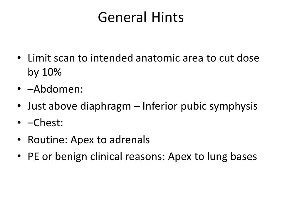 General Hints Limit scan to intended anatomic area to cut dose by 10% –Abdomen: Just above diaphragm – Inferior pubic symphysis –Chest: Routine: Apex to adrenals PE or benign clinical reasons: Apex to lung bases
