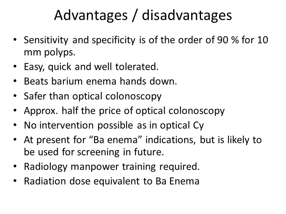 Advantages / disadvantages Sensitivity and specificity is of the order of 90 % for 10 mm polyps.