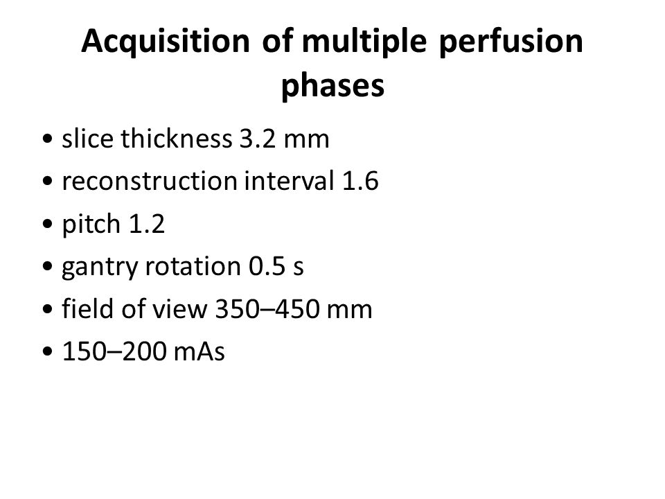 Acquisition of multiple perfusion phases slice thickness 3.2 mm reconstruction interval 1.6 pitch 1.2 gantry rotation 0.5 s field of view 350–450 mm 150–200 mAs