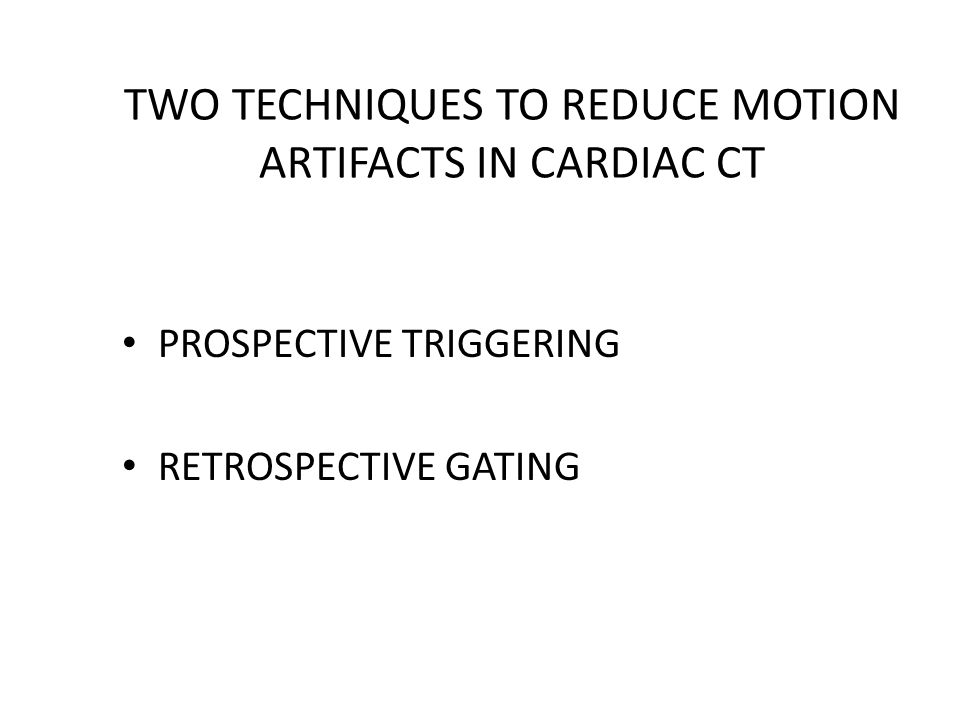 TWO TECHNIQUES TO REDUCE MOTION ARTIFACTS IN CARDIAC CT PROSPECTIVE TRIGGERING RETROSPECTIVE GATING