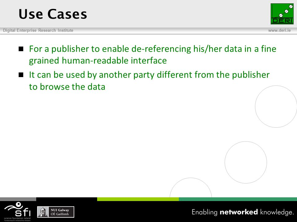 Digital Enterprise Research Institute www.deri.ie Use Cases For a publisher to enable de-referencing his/her data in a fine grained human-readable interface It can be used by another party different from the publisher to browse the data