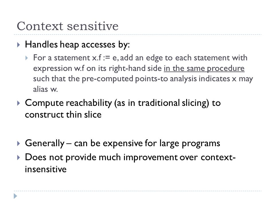 Context sensitive  Handles heap accesses by:  For a statement x.f := e, add an edge to each statement with expression w.f on its right-hand side in the same procedure such that the pre-computed points-to analysis indicates x may alias w.