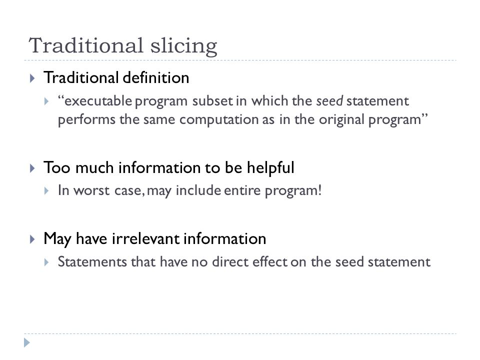 Thin slicing looks for producer statements – statements that directly compute values for the seed statement class Vector { Object[] elems; int count; Vector() {elems = new Object[10];} void add(Object p) { this.elems[count++] = p; } Object get(int ind) { return this.elems[ind]; }...