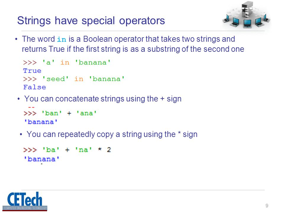 9 Strings have special operators The word in is a Boolean operator that takes two strings and returns True if the first string is as a substring of the second one You can concatenate strings using the + sign You can repeatedly copy a string using the * sign