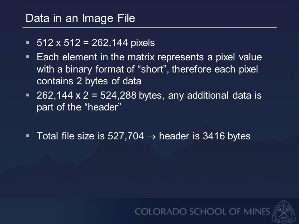 Data in an Image File  512 x 512 = 262,144 pixels  Each element in the matrix represents a pixel value with a binary format of short , therefore each pixel contains 2 bytes of data  262,144 x 2 = 524,288 bytes, any additional data is part of the header  Total file size is 527,704  header is 3416 bytes