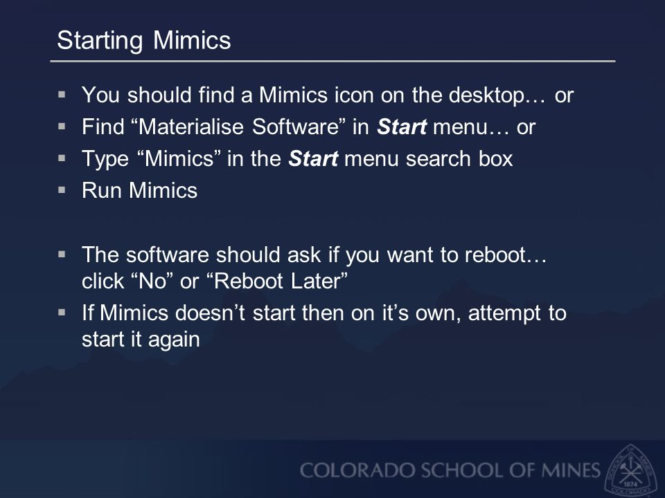 Starting Mimics  You should find a Mimics icon on the desktop… or  Find Materialise Software in Start menu… or  Type Mimics in the Start menu search box  Run Mimics  The software should ask if you want to reboot… click No or Reboot Later  If Mimics doesn't start then on it's own, attempt to start it again