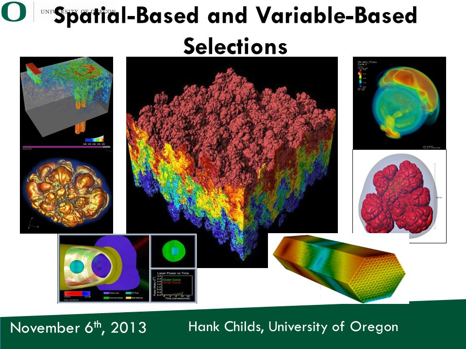 Hank Childs, University of Oregon November 6 th, 2013 Spatial-Based and Variable-Based Selections