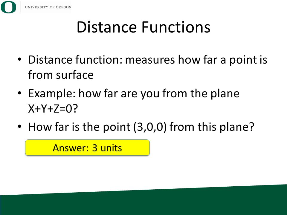 Distance Functions Distance function: measures how far a point is from surface Example: how far are you from the plane X+Y+Z=0? How far is the point (