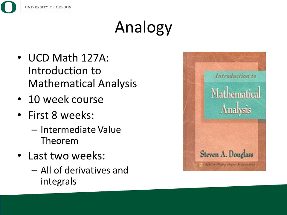 Analogy UCD Math 127A: Introduction to Mathematical Analysis 10 week course First 8 weeks: – Intermediate Value Theorem Last two weeks: – All of deriv