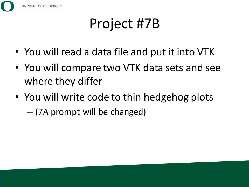 Project #7B You will read a data file and put it into VTK You will compare two VTK data sets and see where they differ You will write code to thin hedgehog plots – (7A prompt will be changed)