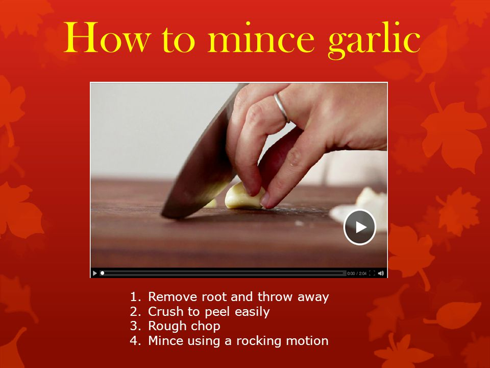 How to mince garlic 1.Remove root and throw away 2.Crush to peel easily 3.Rough chop 4.Mince using a rocking motion