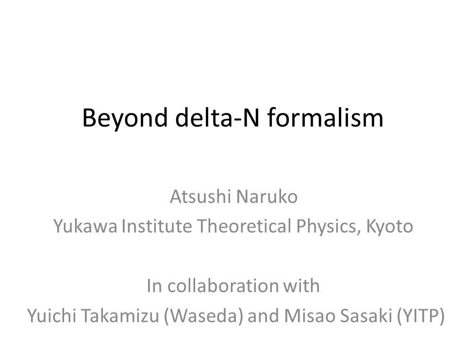 Beyond delta-N formalism Atsushi Naruko Yukawa Institute Theoretical Physics, Kyoto In collaboration with Yuichi Takamizu (Waseda) and Misao Sasaki (YITP)