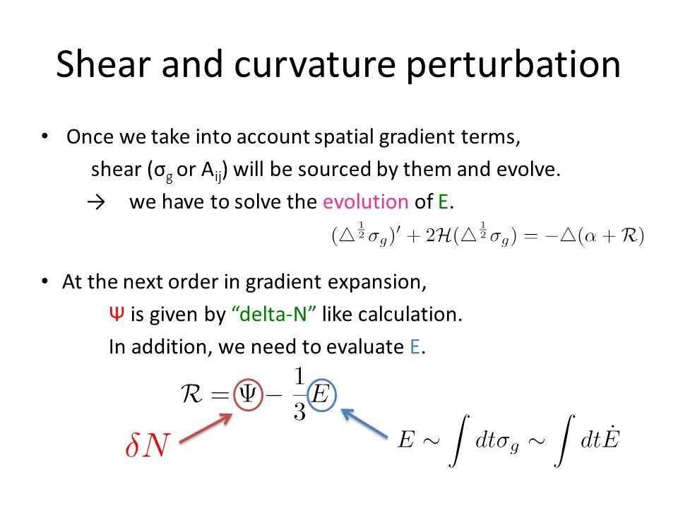 Shear and curvature perturbation Once we take into account spatial gradient terms, shear (σ g or A ij ) will be sourced by them and evolve.