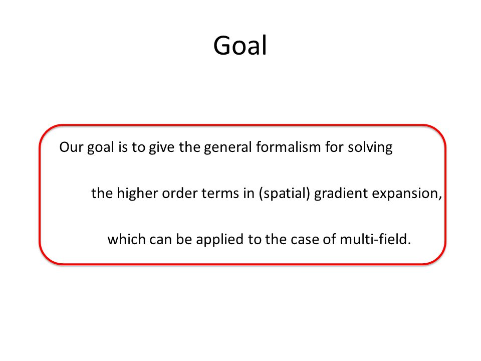 Goal Our goal is to give the general formalism for solving the higher order terms in (spatial) gradient expansion, which can be applied to the case of multi-field.