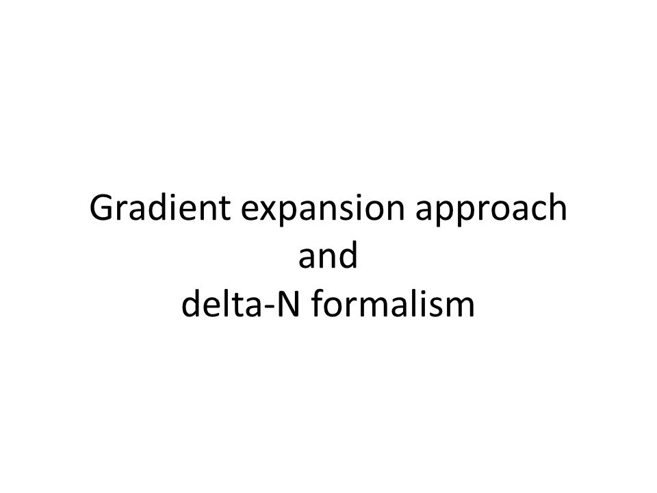 Gradient expansion approach On superhorizon scales, gradient expansion will be valid.