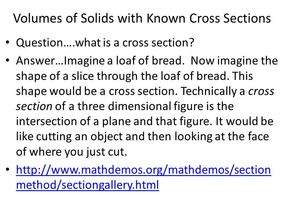 Volumes of Solids with Known Cross Sections Question….what is a cross section? Answer…Imagine a loaf of bread. Now imagine the shape of a slice throug