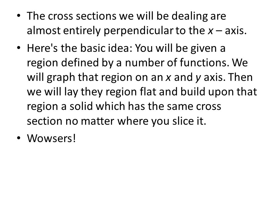The cross sections we will be dealing are almost entirely perpendicular to the x – axis. Here's the basic idea: You will be given a region defined by