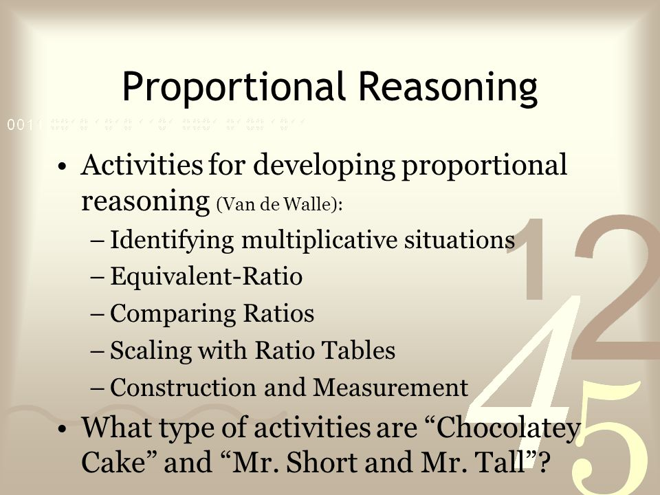 Proportional Reasoning Activities for developing proportional reasoning (Van de Walle): –Identifying multiplicative situations –Equivalent-Ratio –Comparing Ratios –Scaling with Ratio Tables –Construction and Measurement What type of activities are Chocolatey Cake and Mr.