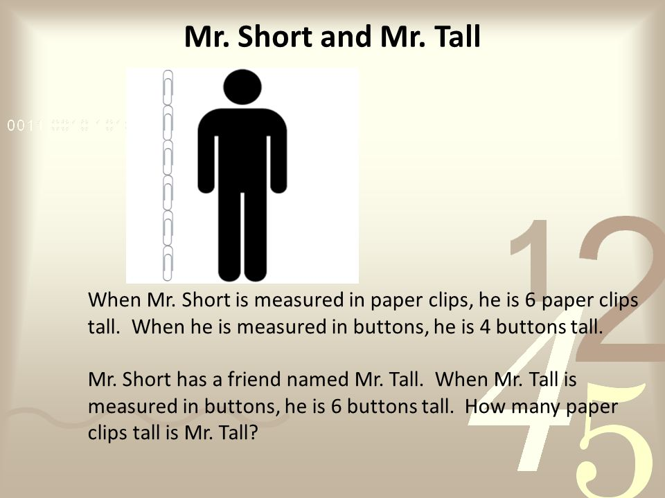 Mr. Short and Mr. Tall When Mr. Short is measured in paper clips, he is 6 paper clips tall.