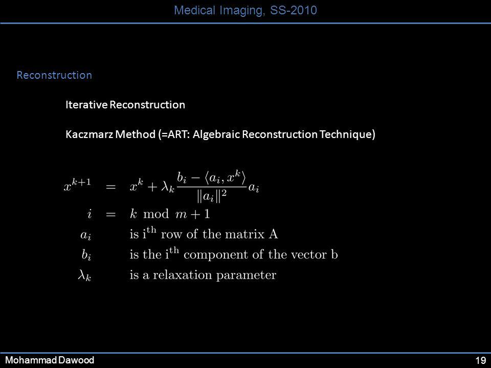 19 Medical Imaging, SS-2010 Mohammad Dawood Reconstruction Iterative Reconstruction Kaczmarz Method (=ART: Algebraic Reconstruction Technique)