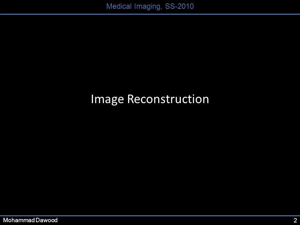 2 Medical Imaging, SS-2010 Mohammad Dawood Image Reconstruction