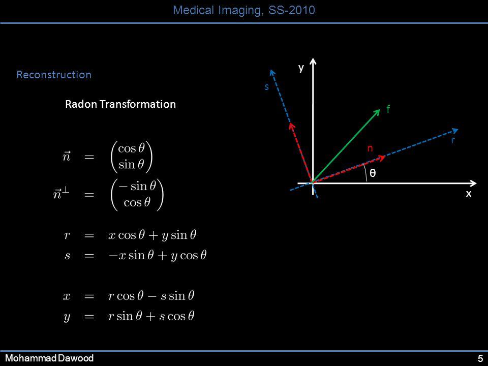 5 Medical Imaging, SS-2010 Mohammad Dawood x y r s θ n Reconstruction Radon Transformation f