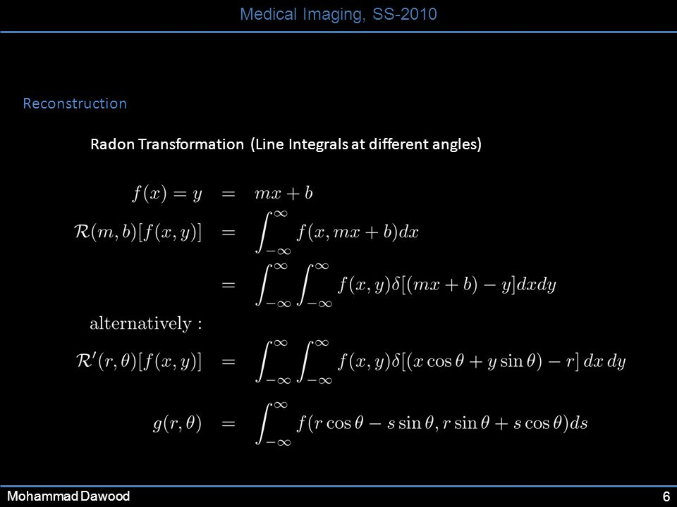 6 Medical Imaging, SS-2010 Mohammad Dawood Reconstruction Radon Transformation (Line Integrals at different angles)