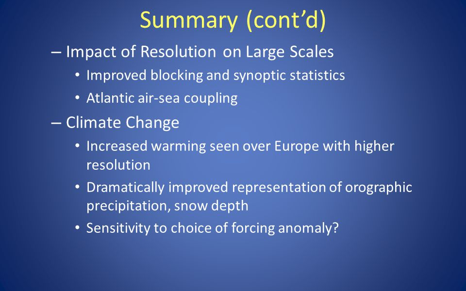 Summary (cont'd) – Impact of Resolution on Large Scales Improved blocking and synoptic statistics Atlantic air-sea coupling – Climate Change Increased warming seen over Europe with higher resolution Dramatically improved representation of orographic precipitation, snow depth Sensitivity to choice of forcing anomaly