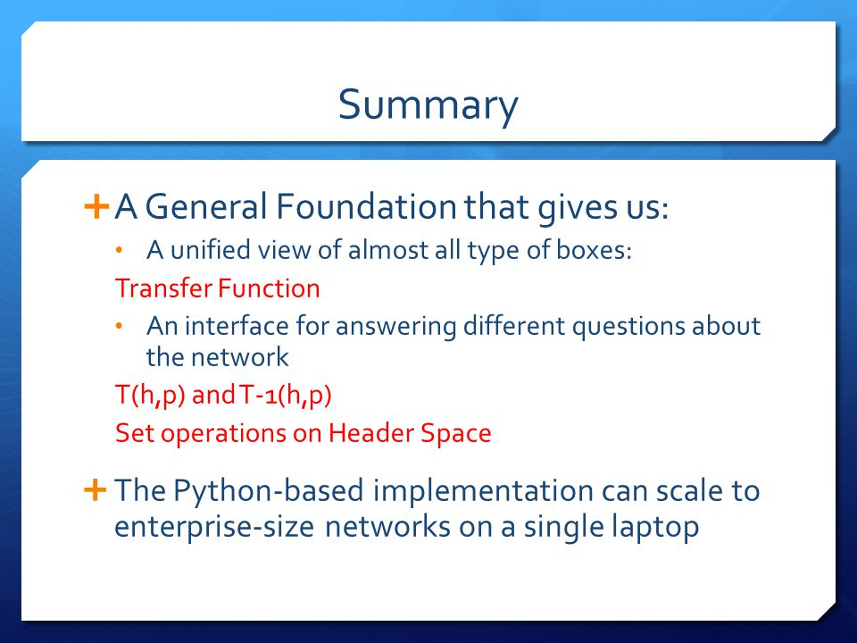 Summary  A General Foundation that gives us: A unified view of almost all type of boxes: Transfer Function An interface for answering different questions about the network T(h,p) and T-1(h,p) Set operations on Header Space  The Python-based implementation can scale to enterprise-size networks on a single laptop