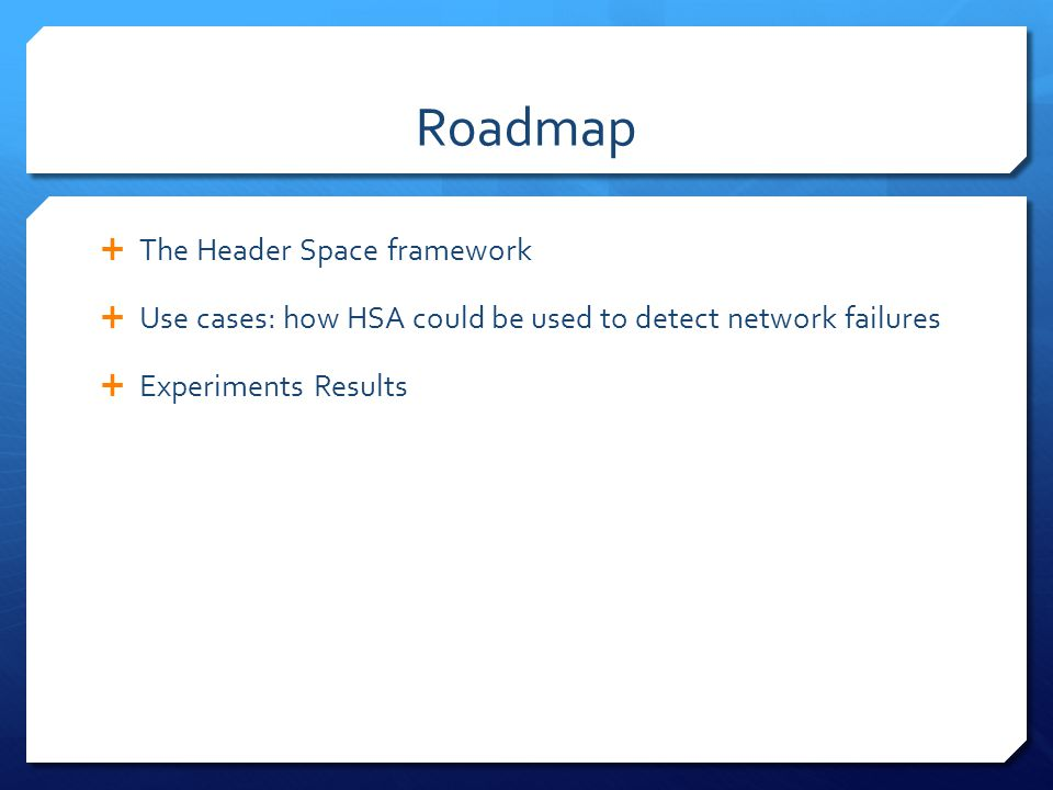 Roadmap  The Header Space framework  Use cases: how HSA could be used to detect network failures  Experiments Results