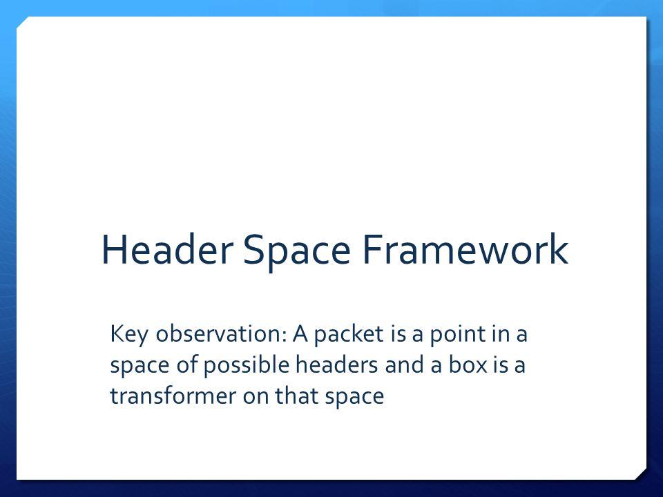 Header Space Framework Key observation: A packet is a point in a space of possible headers and a box is a transformer on that space